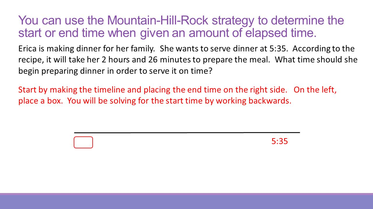 You can use the Mountain-Hill-Rock strategy to determine the start or end time when given an amount of elapsed time.