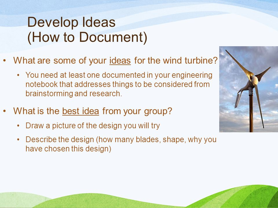 Develop Ideas (How to Document) What are some of your ideas for the wind turbine.