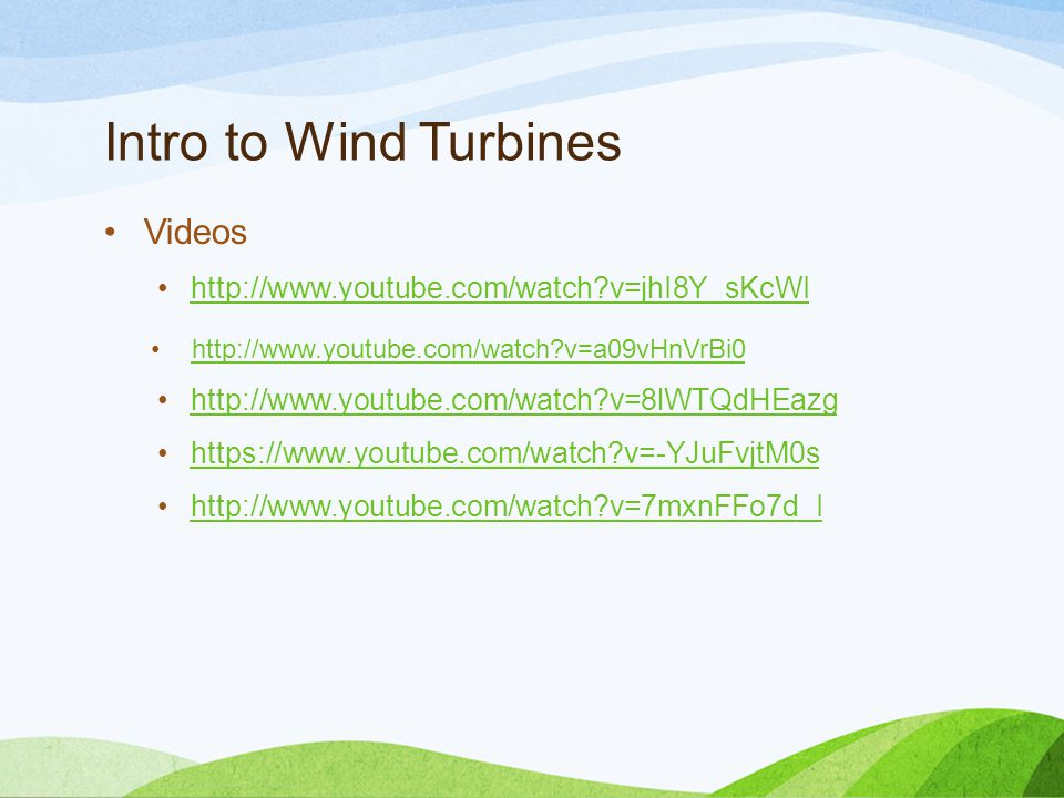 Intro to Wind Turbines Videos http://www.youtube.com/watch v=jhI8Y_sKcWI http://www.youtube.com/watch v=a09vHnVrBi0 http://www.youtube.com/watch v=8lWTQdHEazg https://www.youtube.com/watch v=-YJuFvjtM0s http://www.youtube.com/watch v=7mxnFFo7d_I