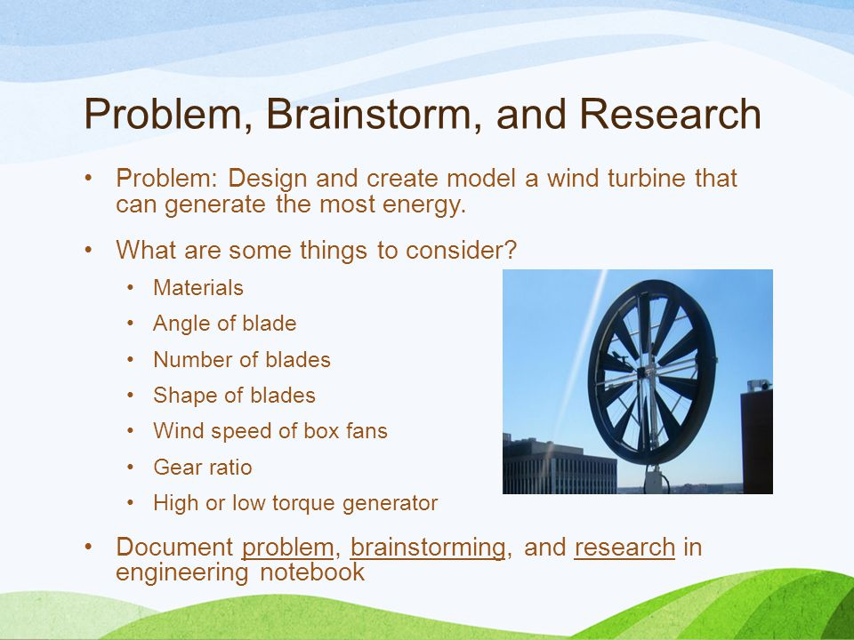 Problem, Brainstorm, and Research Problem: Design and create model a wind turbine that can generate the most energy.