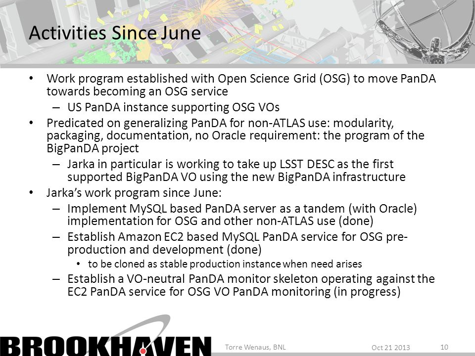 Activities Since June Work program established with Open Science Grid (OSG) to move PanDA towards becoming an OSG service – US PanDA instance supporting OSG VOs Predicated on generalizing PanDA for non-ATLAS use: modularity, packaging, documentation, no Oracle requirement: the program of the BigPanDA project – Jarka in particular is working to take up LSST DESC as the first supported BigPanDA VO using the new BigPanDA infrastructure Jarkas work program since June: – Implement MySQL based PanDA server as a tandem (with Oracle) implementation for OSG and other non-ATLAS use (done) – Establish Amazon EC2 based MySQL PanDA service for OSG pre- production and development (done) to be cloned as stable production instance when need arises – Establish a VO-neutral PanDA monitor skeleton operating against the EC2 PanDA service for OSG VO PanDA monitoring (in progress) Oct Torre Wenaus, BNL10