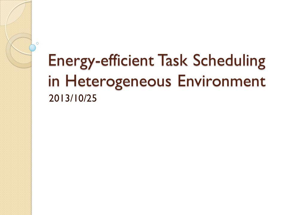 Energy-efficient Task Scheduling in Heterogeneous Environment 2013/10/25