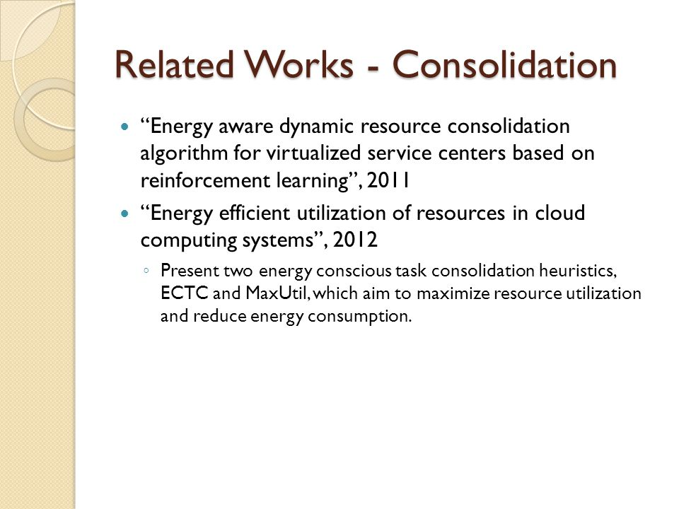 Related Works - Consolidation Energy aware dynamic resource consolidation algorithm for virtualized service centers based on reinforcement learning, 2011 Energy efficient utilization of resources in cloud computing systems, 2012 Present two energy conscious task consolidation heuristics, ECTC and MaxUtil, which aim to maximize resource utilization and reduce energy consumption.