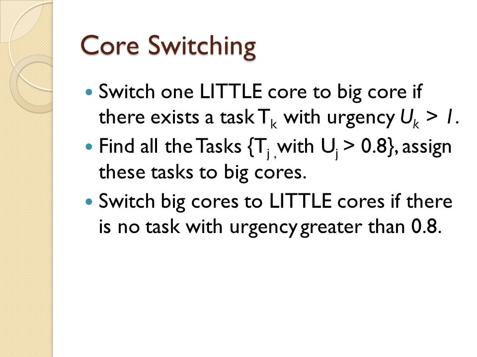 Core Switching Switch one LITTLE core to big core if there exists a task T k with urgency U k > 1.
