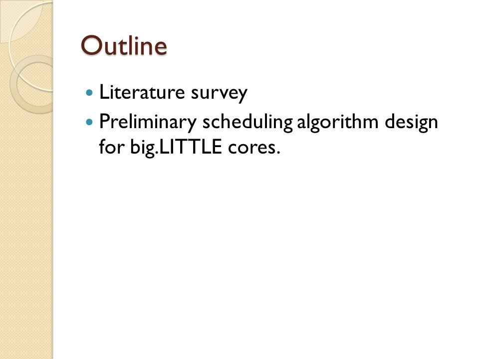 Outline Literature survey Preliminary scheduling algorithm design for big.LITTLE cores.
