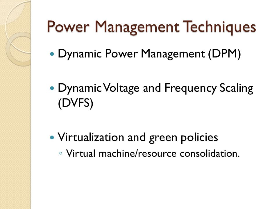 Power Management Techniques Dynamic Power Management (DPM) Dynamic Voltage and Frequency Scaling (DVFS) Virtualization and green policies Virtual machine/resource consolidation.
