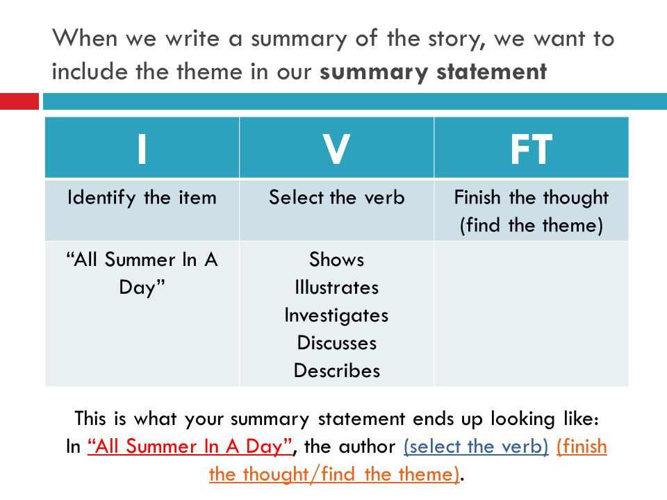 When we write a summary of the story, we want to include the theme in our summary statement IVFT Identify the itemSelect the verbFinish the thought (find the theme) All Summer In A Day Shows Illustrates Investigates Discusses Describes This is what your summary statement ends up looking like: In All Summer In A Day, the author (select the verb) (finish the thought/find the theme).