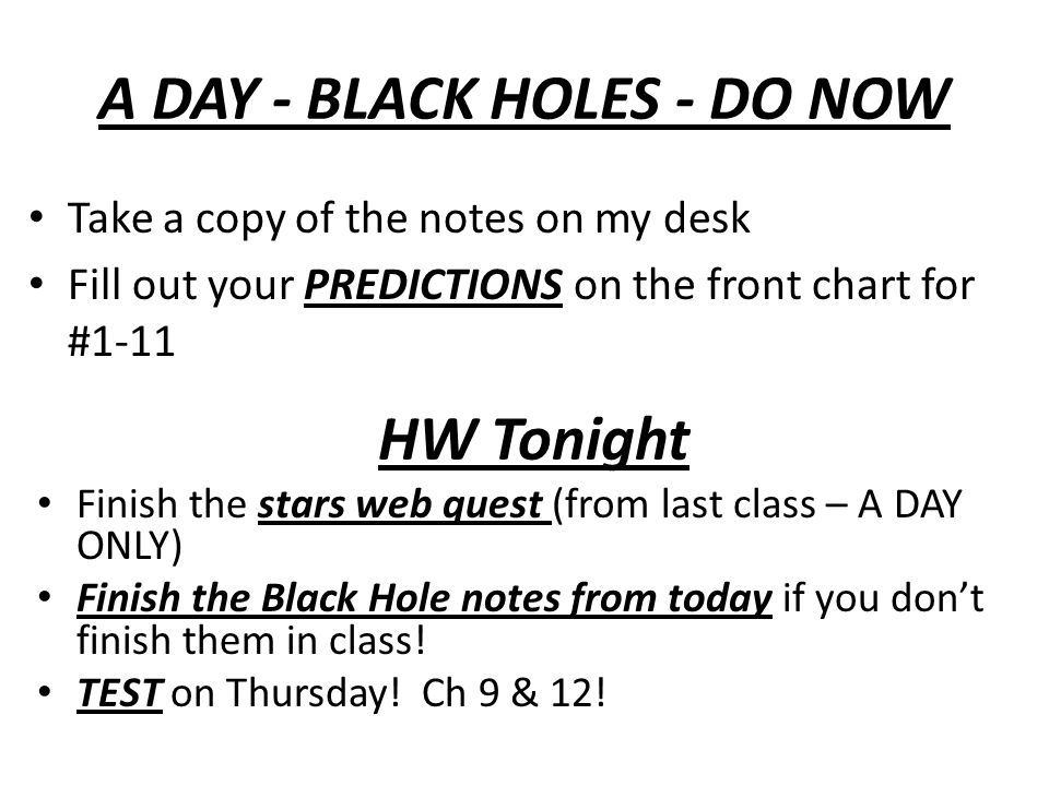 A DAY - BLACK HOLES - DO NOW Take a copy of the notes on my desk Fill out your PREDICTIONS on the front chart for #1-11 HW Tonight Finish the stars web quest (from last class – A DAY ONLY) Finish the Black Hole notes from today if you dont finish them in class.