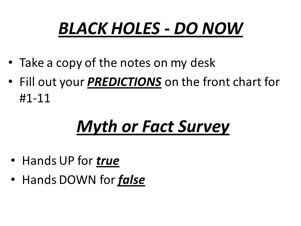BLACK HOLES - DO NOW Take a copy of the notes on my desk Fill out your PREDICTIONS on the front chart for #1-11 Myth or Fact Survey Hands UP for true Hands DOWN for false