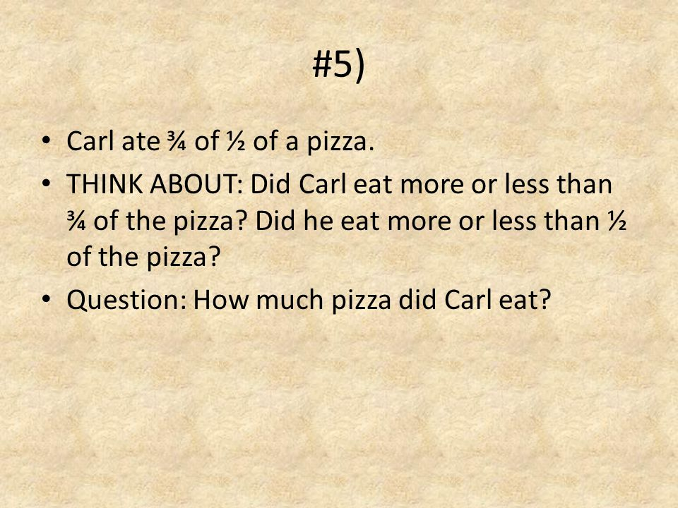 #5) Carl ate ¾ of ½ of a pizza.THINK ABOUT: Did Carl eat more or less than ¾ of the pizza.