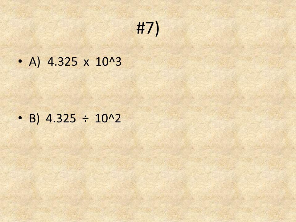 #7) A)4.325 x 10^3 B) 4.325 ÷ 10^2