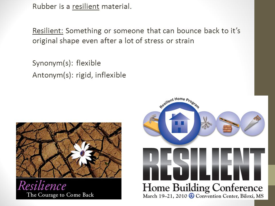 Rubber is a resilient material. Resilient: Something or someone that can bounce back to its original shape even after a lot of stress or strain Synony