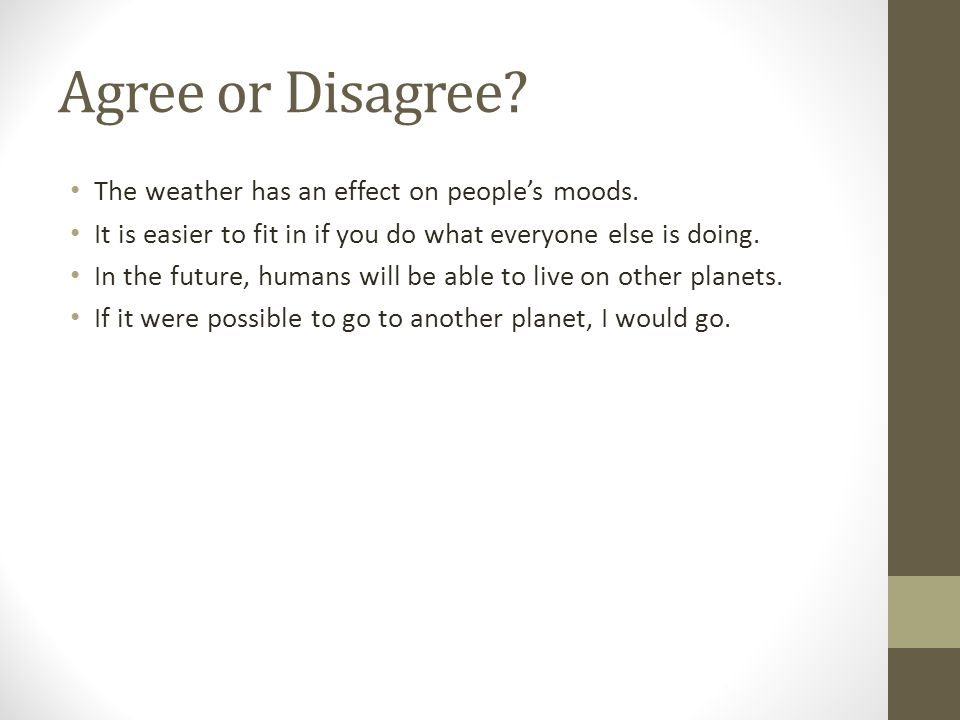 Agree or Disagree? The weather has an effect on peoples moods. It is easier to fit in if you do what everyone else is doing. In the future, humans wil