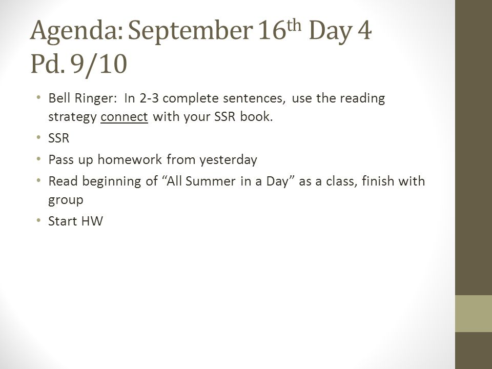 Agenda: September 16 th Day 4 Pd. 9/10 Bell Ringer: In 2-3 complete sentences, use the reading strategy connect with your SSR book. SSR Pass up homewo