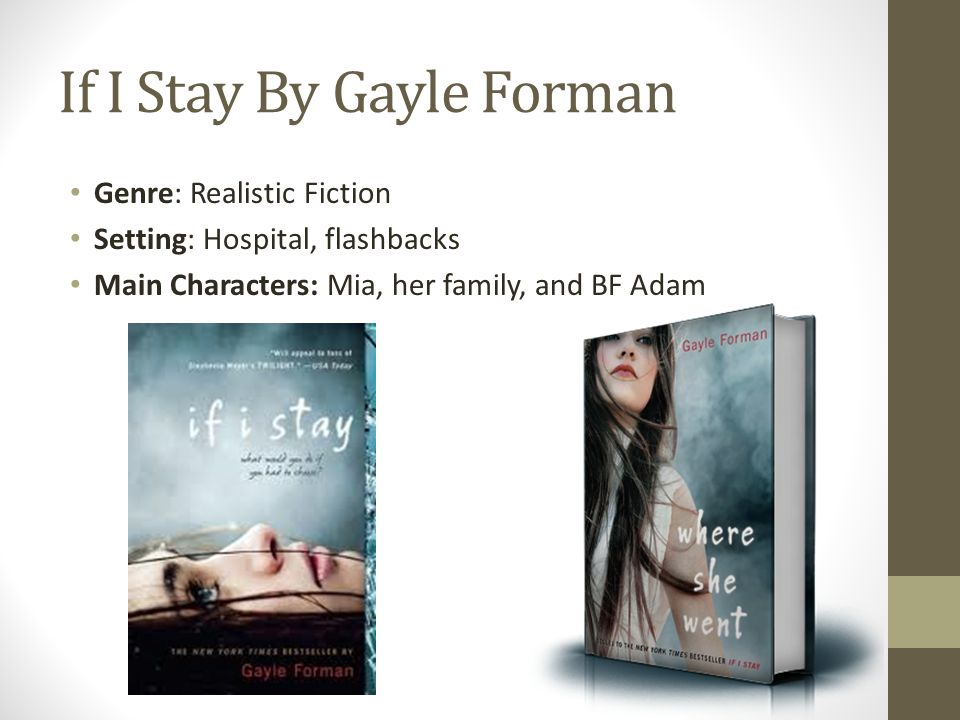 If I Stay By Gayle Forman Genre: Realistic Fiction Setting: Hospital, flashbacks Main Characters: Mia, her family, and BF Adam