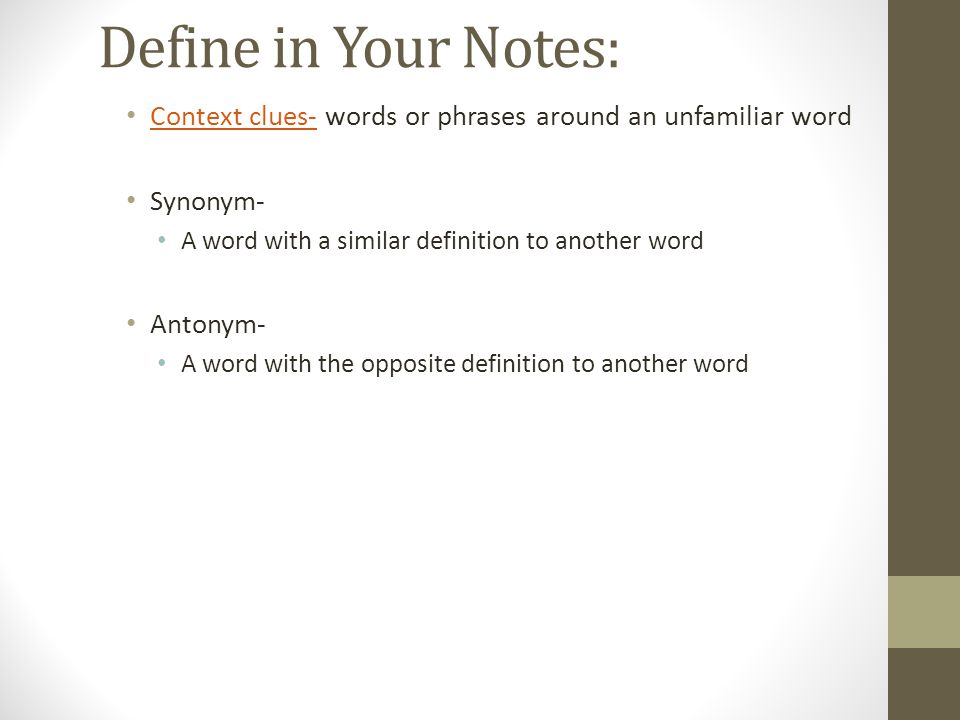 Define in Your Notes: Context clues- words or phrases around an unfamiliar word Context clues- Synonym- A word with a similar definition to another wo