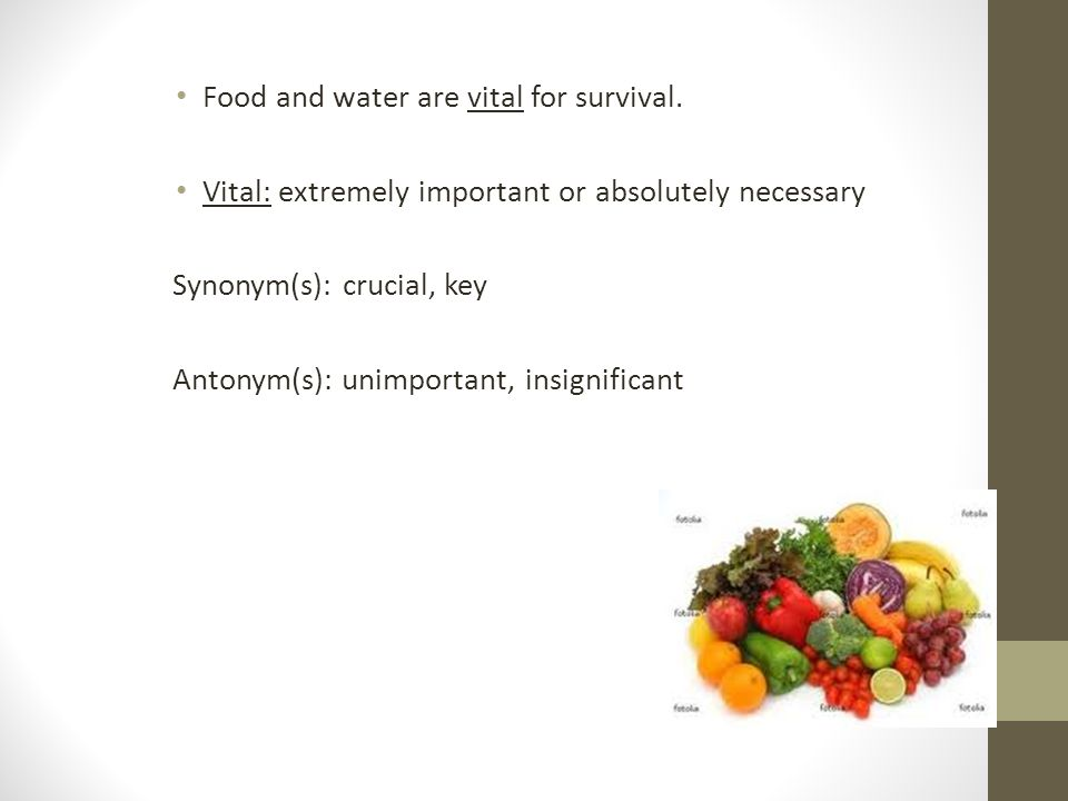 Food and water are vital for survival. Vital: extremely important or absolutely necessary Synonym(s): crucial, key Antonym(s): unimportant, insignific