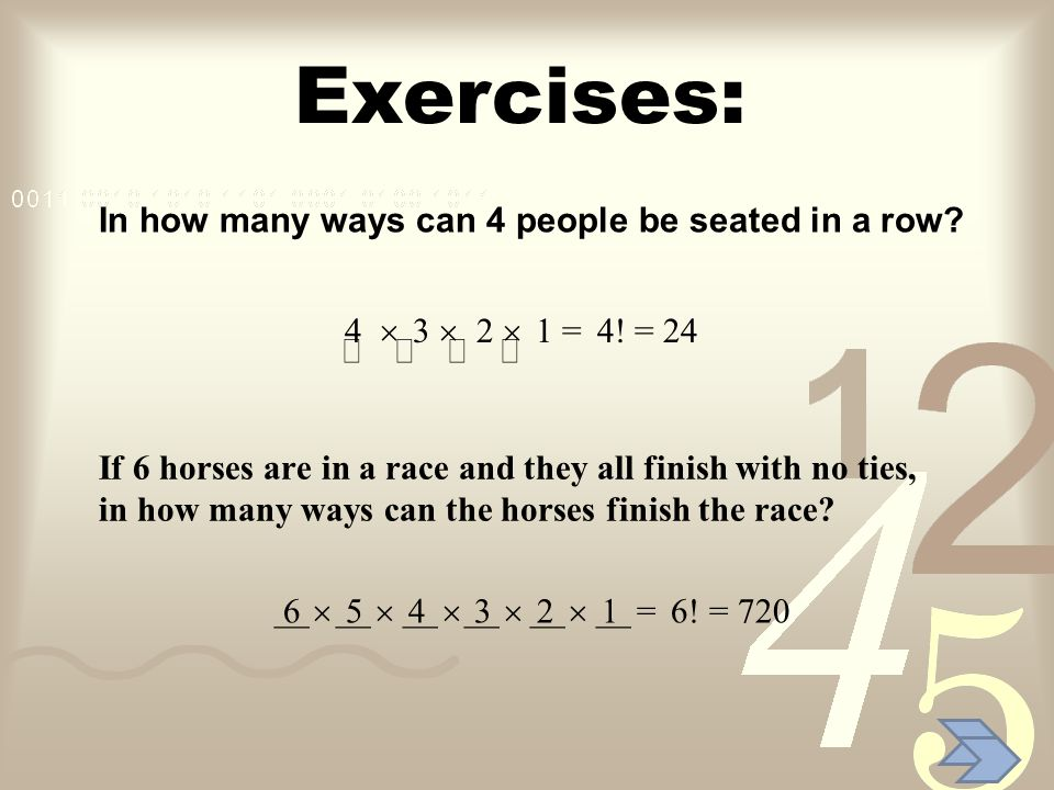 Exercises: 4 3 2 1 = 4! = 24 6 5 4 3 2 1 = 6! = 720 In how many ways can 4 people be seated in a row? If 6 horses are in a race and they all finish wi