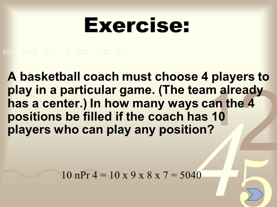 Exercise: A basketball coach must choose 4 players to play in a particular game. (The team already has a center.) In how many ways can the 4 positions