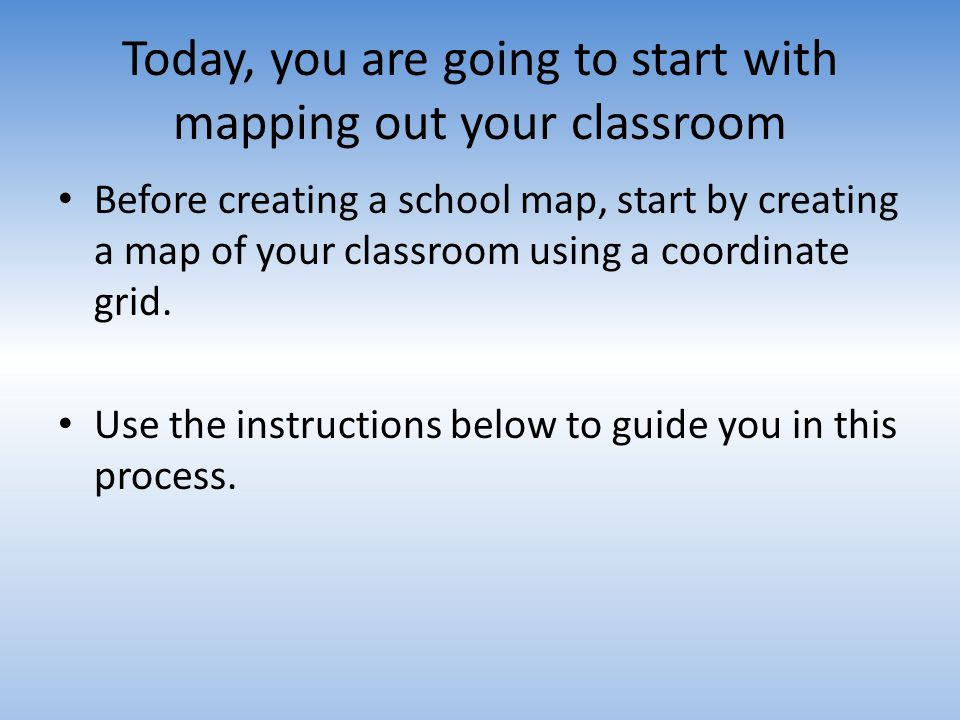 Today, you are going to start with mapping out your classroom Before creating a school map, start by creating a map of your classroom using a coordina