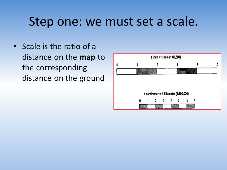 Step one: we must set a scale. Scale is the ratio of a distance on the map to the corresponding distance on the ground