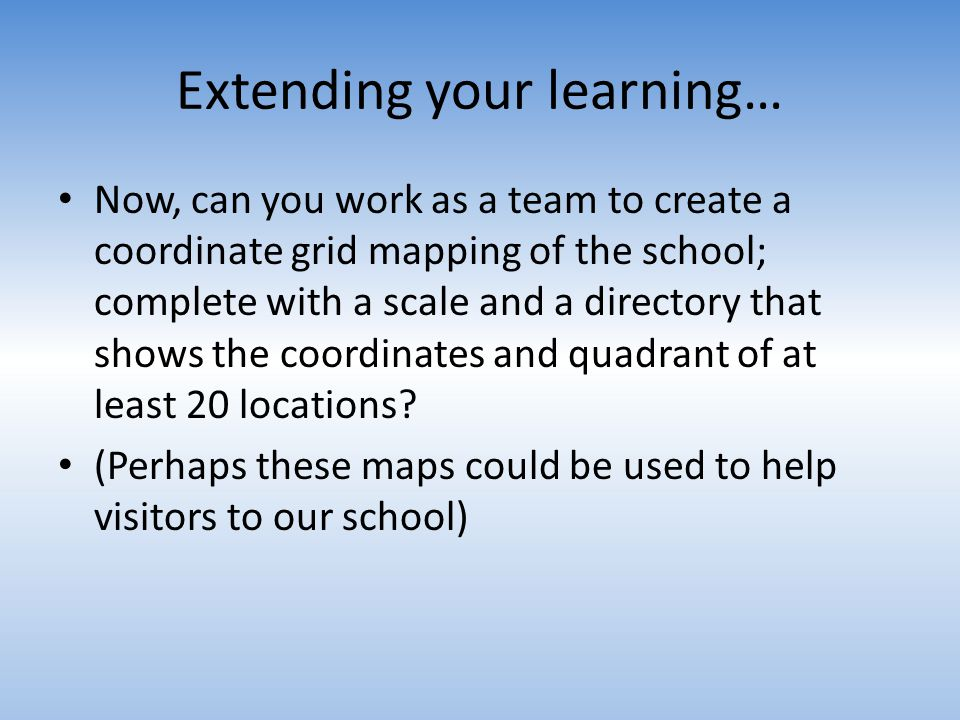 Extending your learning… Now, can you work as a team to create a coordinate grid mapping of the school; complete with a scale and a directory that sho