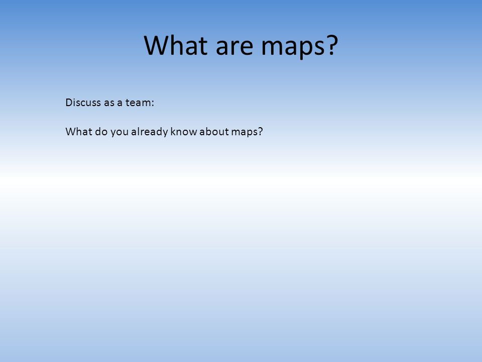 What are maps? Discuss as a team: What do you already know about maps?