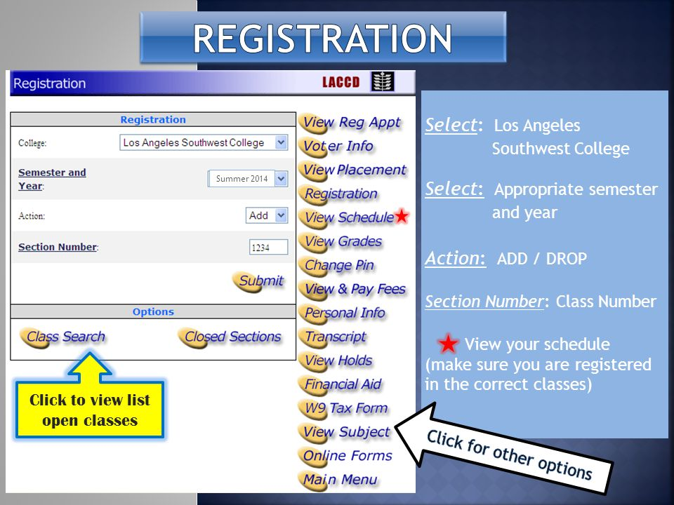 Select: Los Angeles Southwest College Select: Appropriate semester and year Action: ADD / DROP Section Number: Class Number View your schedule (make s