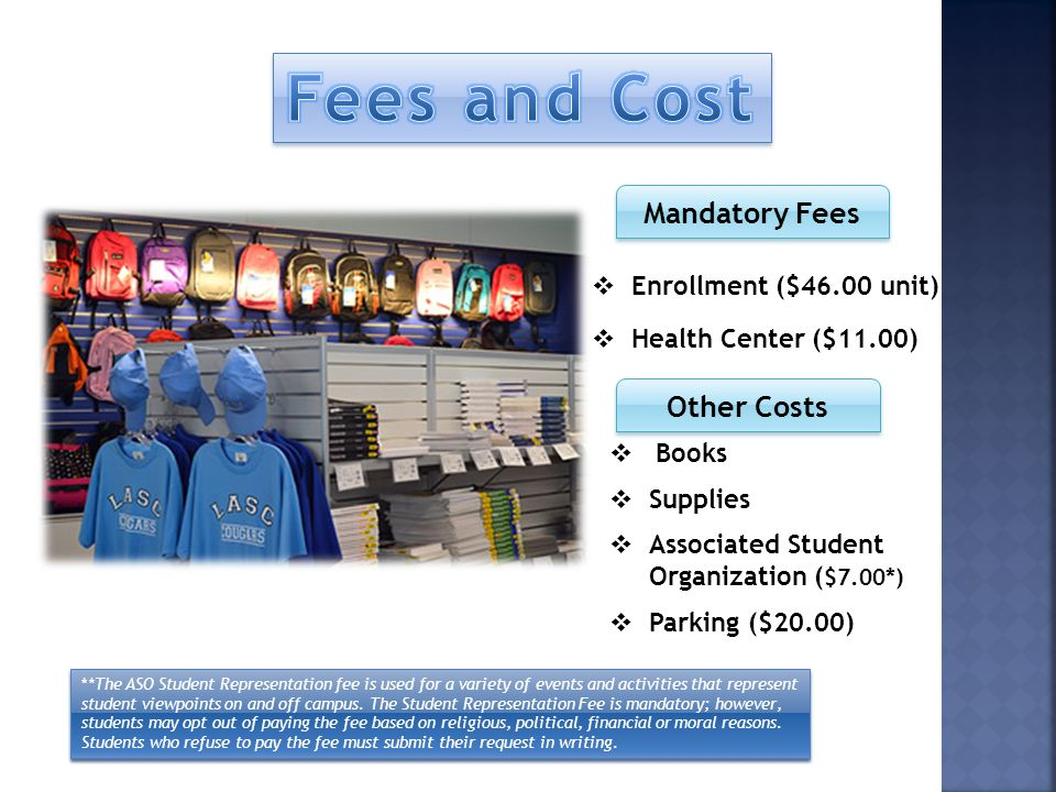 Mandatory Fees Other Costs Enrollment ($46.00 unit) Health Center ($11.00) Books Supplies Associated Student Organization ( $7.00*) Parking ($20.00) *