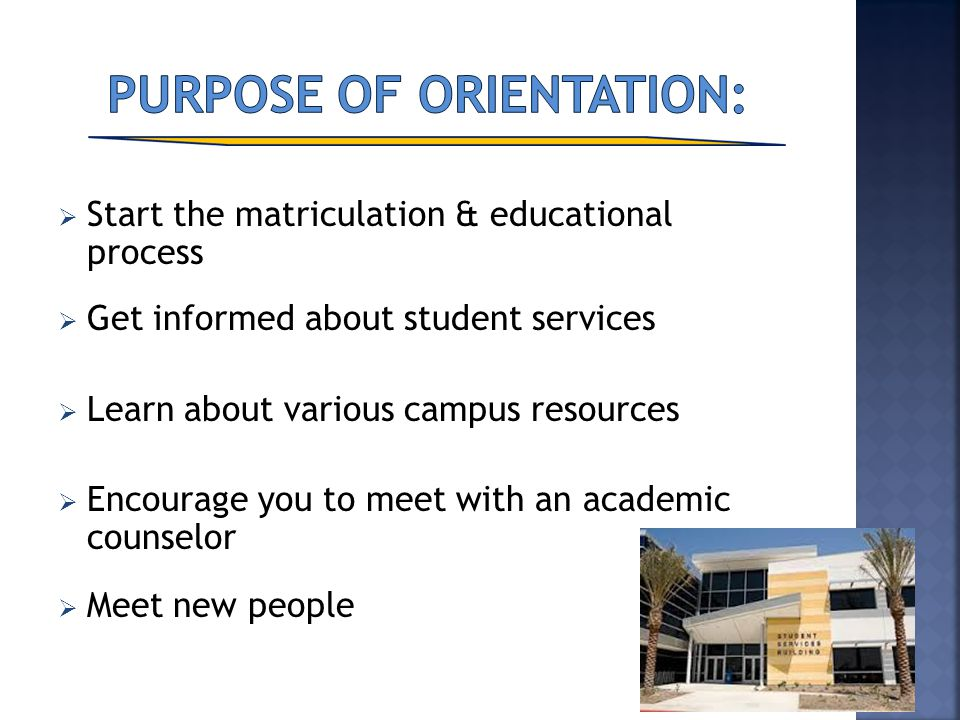Start the matriculation & educational process Get informed about student services Learn about various campus resources Encourage you to meet with an a