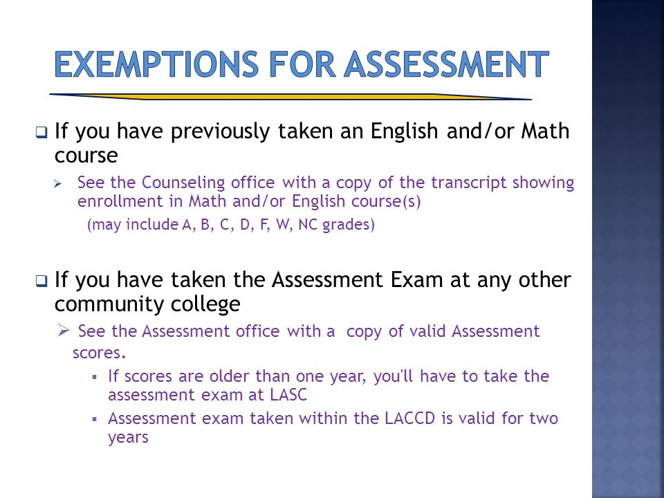 If you have previously taken an English and/or Math course See the Counseling office with a copy of the transcript showing enrollment in Math and/or E
