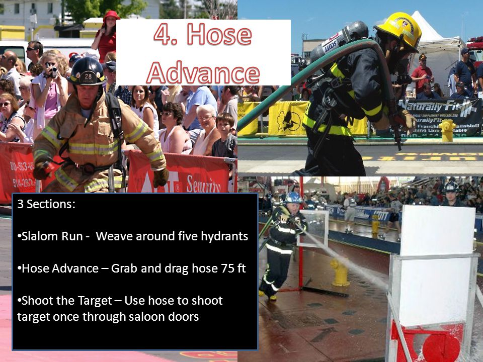 4. Hose Advance 3 Sections: Slalom Run - Weave around five hydrants Hose Advance – Grab and drag hose 75 ft Shoot the Target – Use hose to shoot targe