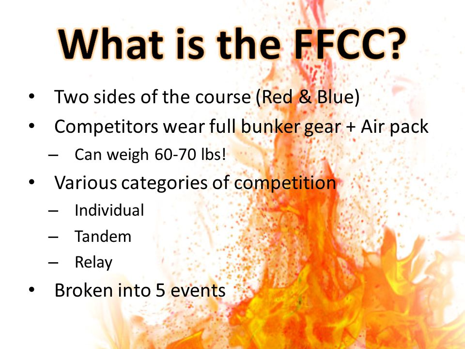 Two sides of the course (Red & Blue) Competitors wear full bunker gear + Air pack – Can weigh 60-70 lbs! Various categories of competition – Individua