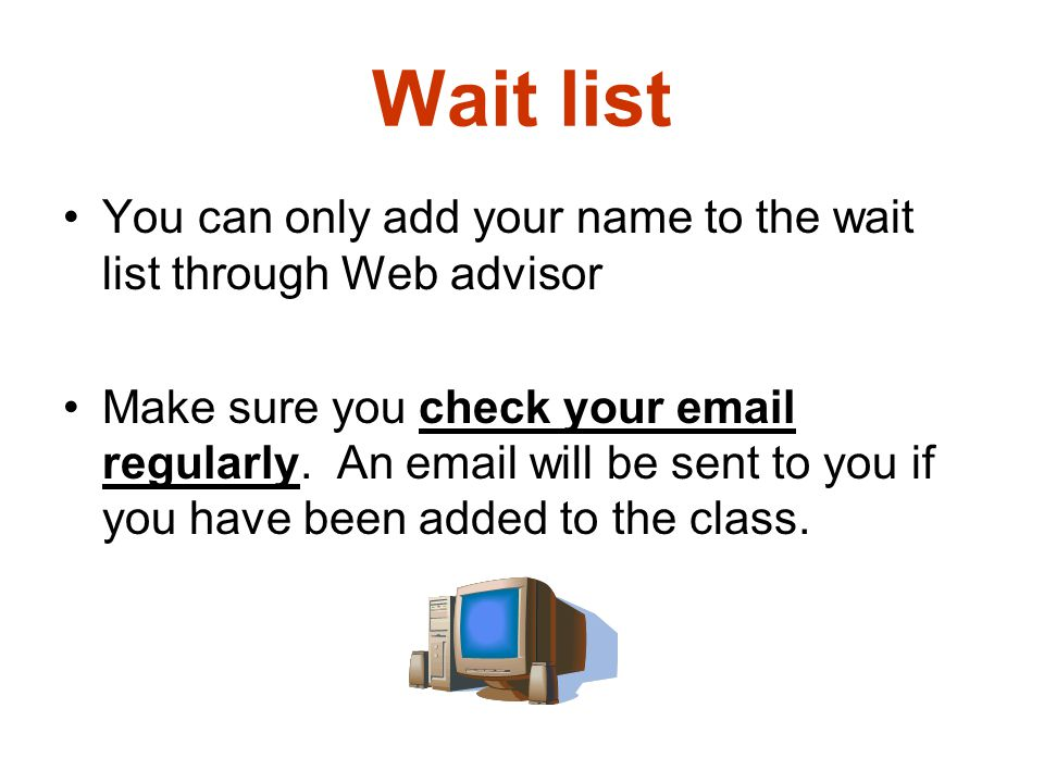 Wait list You can only add your name to the wait list through Web advisor Make sure you check your email regularly. An email will be sent to you if yo