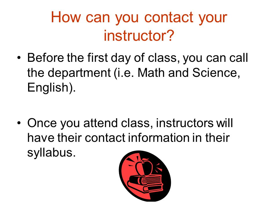 How can you contact your instructor? Before the first day of class, you can call the department (i.e. Math and Science, English). Once you attend clas