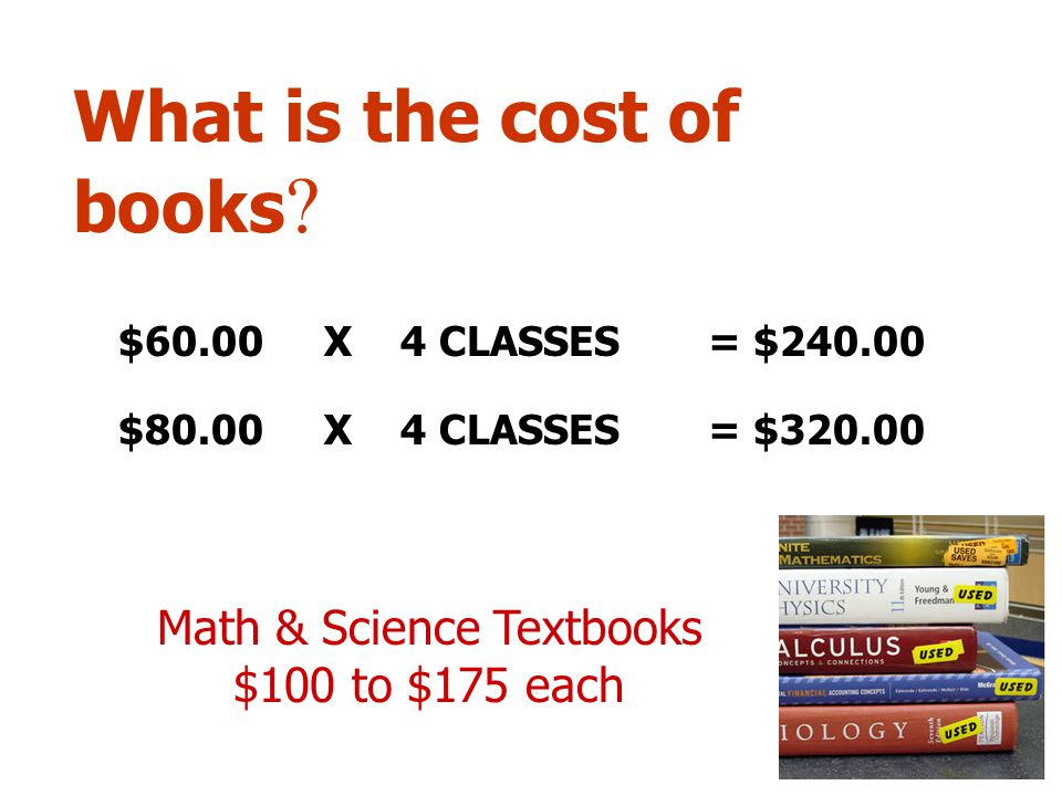 What is the cost of books ? $60.00 X 4 CLASSES = $240.00 $80.00 X 4 CLASSES = $320.00 Math & Science Textbooks $100 to $175 each