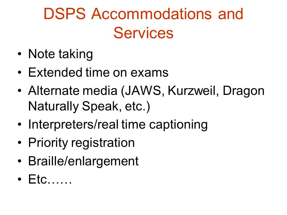 DSPS Accommodations and Services Note taking Extended time on exams Alternate media (JAWS, Kurzweil, Dragon Naturally Speak, etc.) Interpreters/real t