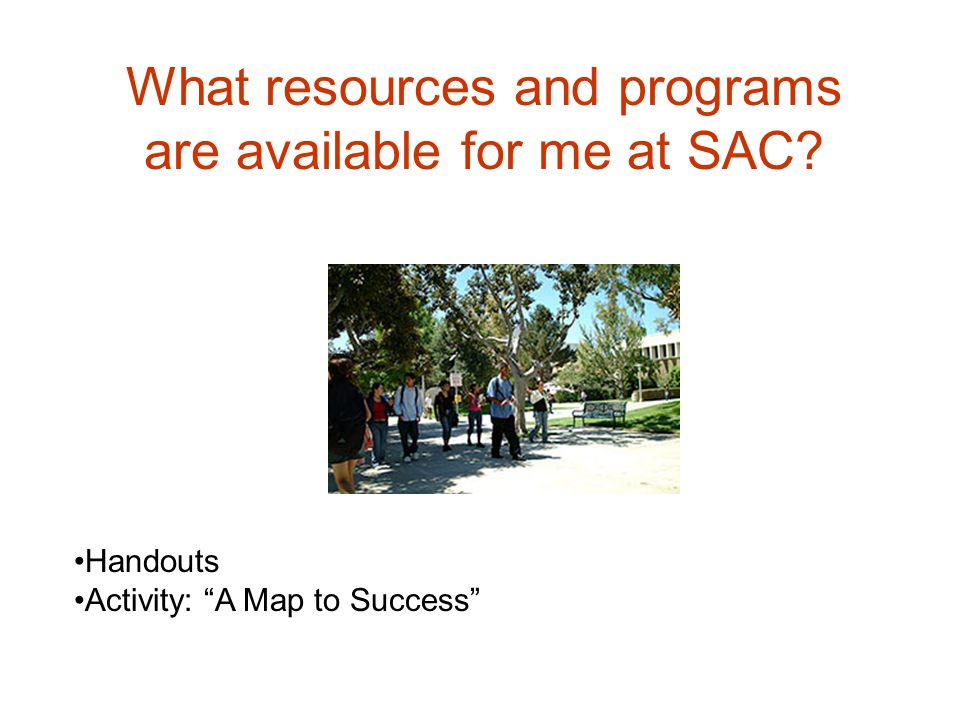 What resources and programs are available for me at SAC? Handouts Activity: A Map to Success