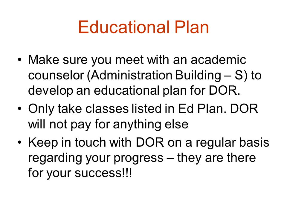 Educational Plan Make sure you meet with an academic counselor (Administration Building – S) to develop an educational plan for DOR. Only take classes