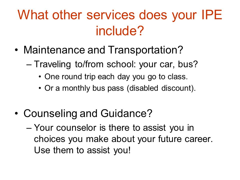 What other services does your IPE include? Maintenance and Transportation? –Traveling to/from school: your car, bus? One round trip each day you go to
