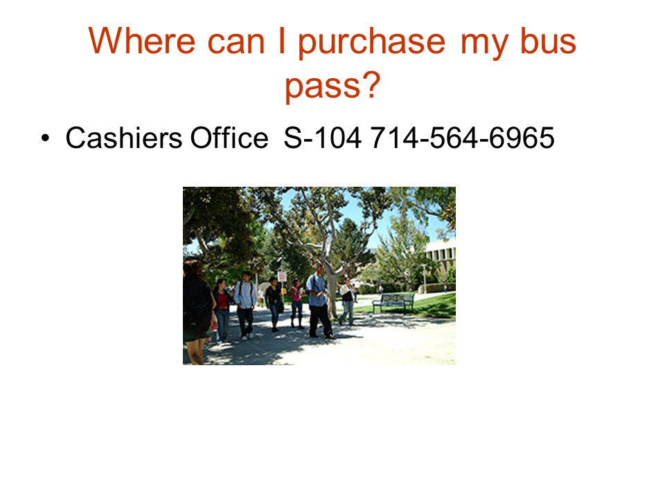 Where can I purchase my bus pass? Cashiers Office S-104 714-564-6965