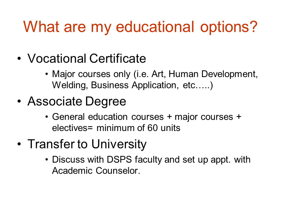 What are my educational options? Vocational Certificate Major courses only (i.e. Art, Human Development, Welding, Business Application, etc…..) Associ