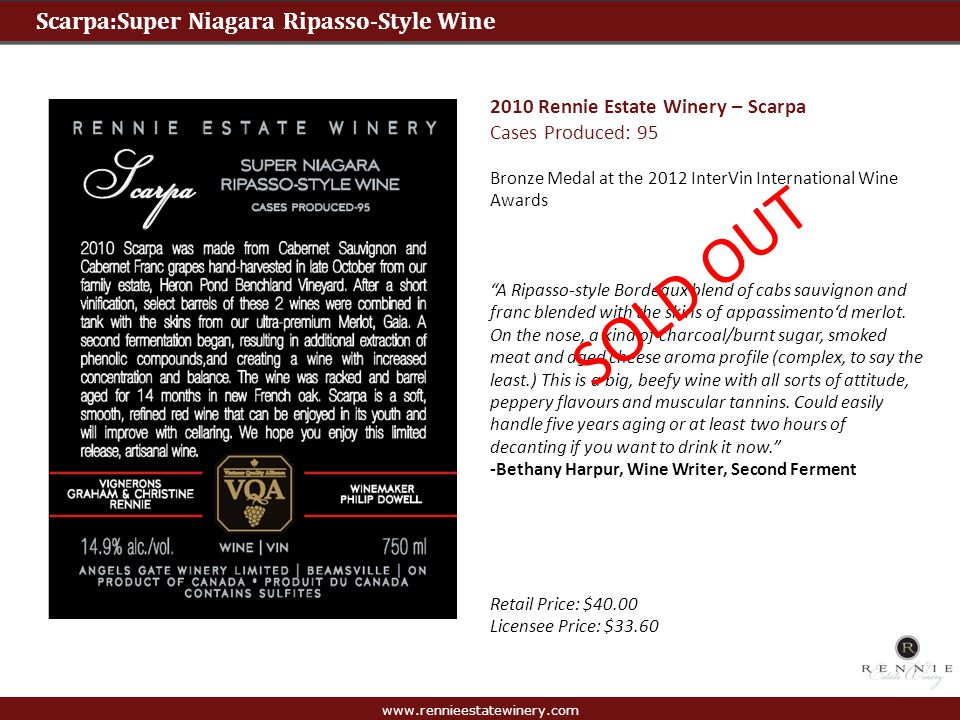 www.rennieestatewinery.com Scarpata: Super Niagara Cabernet Sauvignon 2011 Rennie Estate Winery – Scarpata Cases Produced: 43 (91 points) This is Rennies Ripasso style wine made from Cabernet Sauvignon grapes and blended with the skins of the appassimento G wine made up of the dried Merlot, Cab Sauv and Cab Franc grapes.