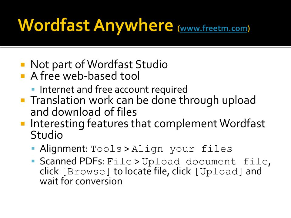 Not part of Wordfast Studio A free web-based tool Internet and free account required Translation work can be done through upload and download of files Interesting features that complement Wordfast Studio Alignment: Tools > Align your files Scanned PDFs: File > Upload document file, click [Browse] to locate file, click [Upload] and wait for conversion