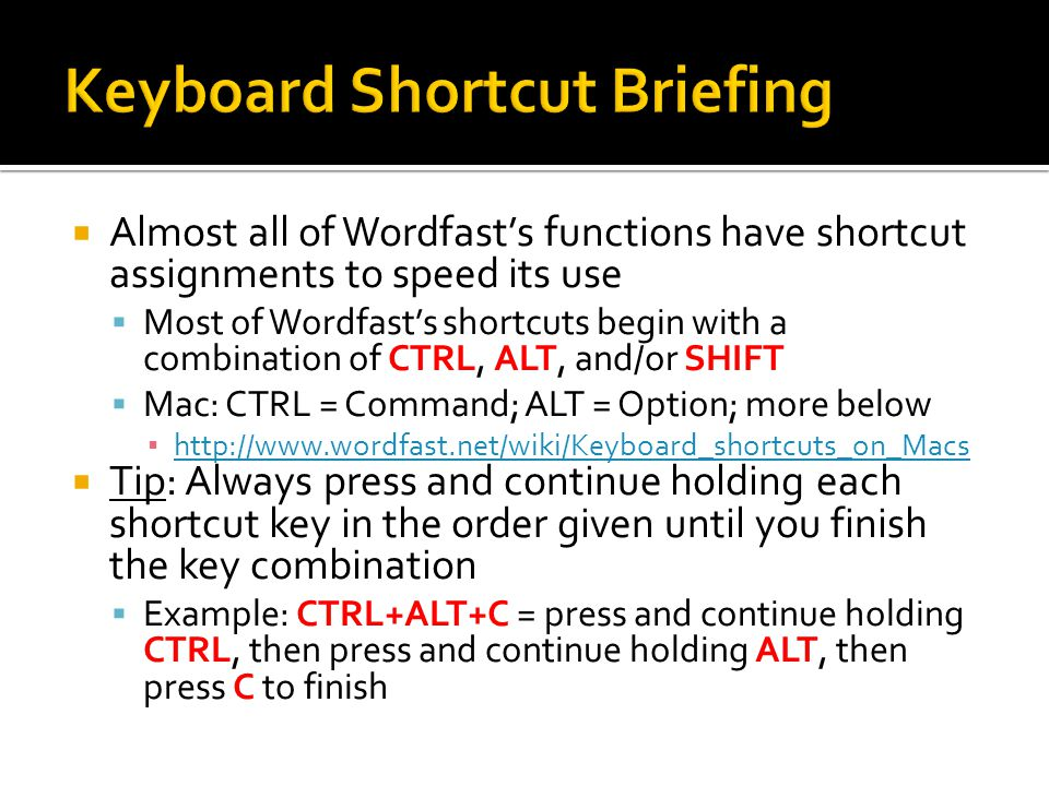 Almost all of Wordfasts functions have shortcut assignments to speed its use Most of Wordfasts shortcuts begin with a combination of CTRL, ALT, and/or SHIFT Mac: CTRL = Command; ALT = Option; more below http://www.wordfast.net/wiki/Keyboard_shortcuts_on_Macs Tip: Always press and continue holding each shortcut key in the order given until you finish the key combination Example: CTRL+ALT+C = press and continue holding CTRL, then press and continue holding ALT, then press C to finish
