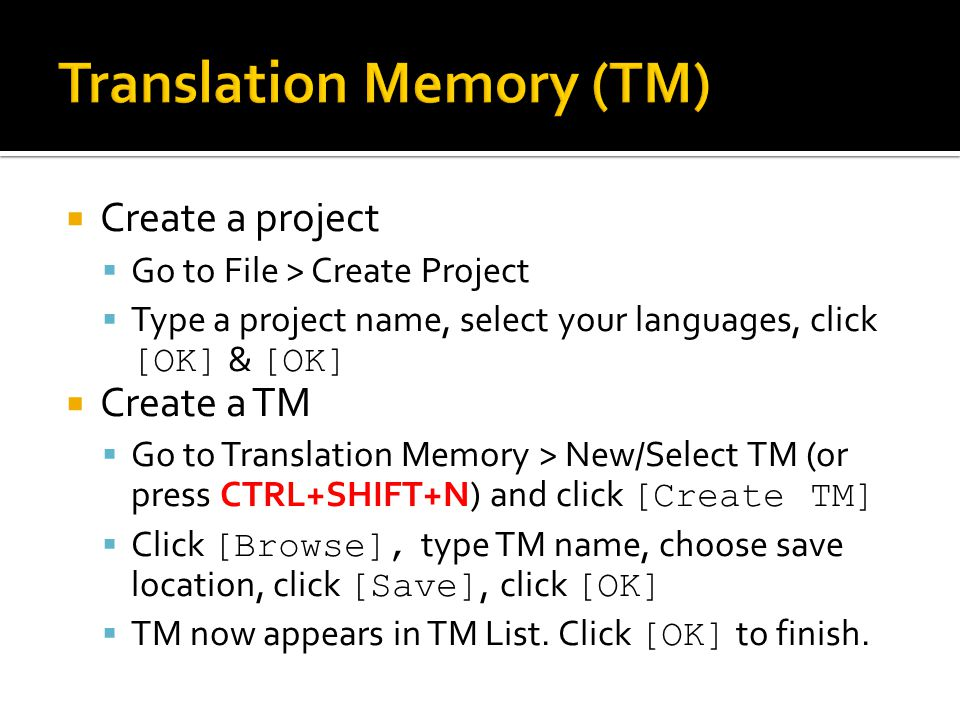 Create a project Go to File > Create Project Type a project name, select your languages, click [OK] & [OK] Create a TM Go to Translation Memory > New/Select TM (or press CTRL+SHIFT+N) and click [Create TM] Click [Browse], type TM name, choose save location, click [Save], click [OK] TM now appears in TM List.