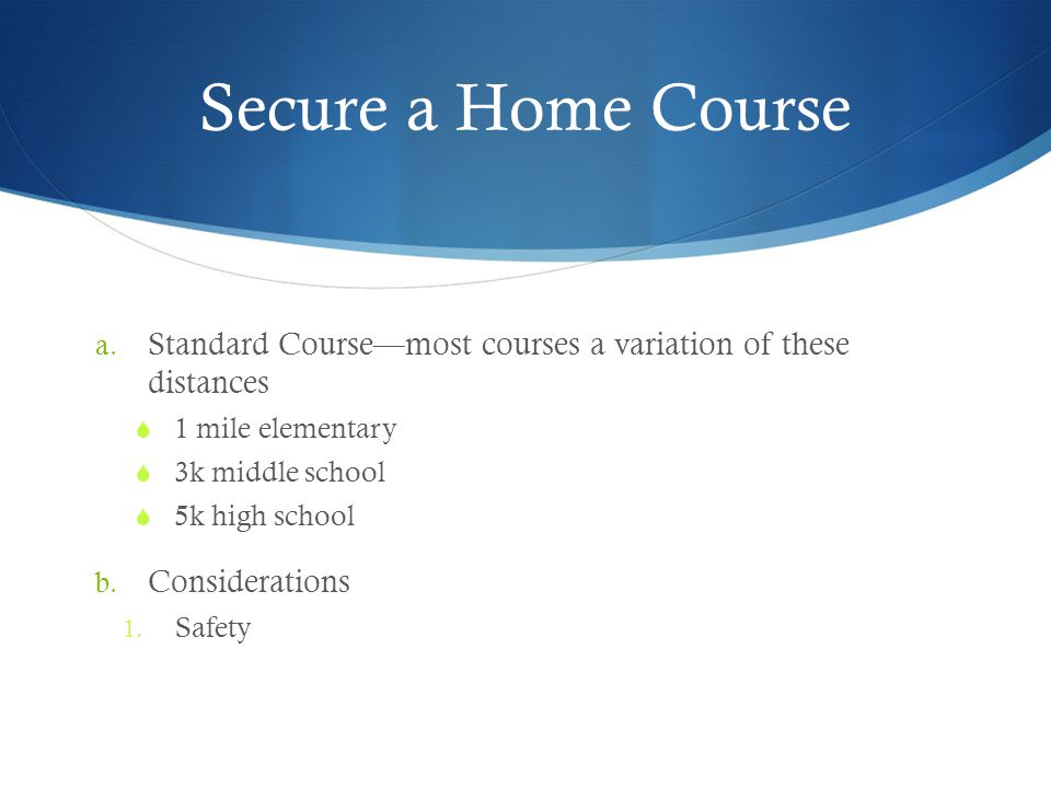 Secure a Home Course a. Standard Coursemost courses a variation of these distances 1 mile elementary 3k middle school 5k high school b. Considerations