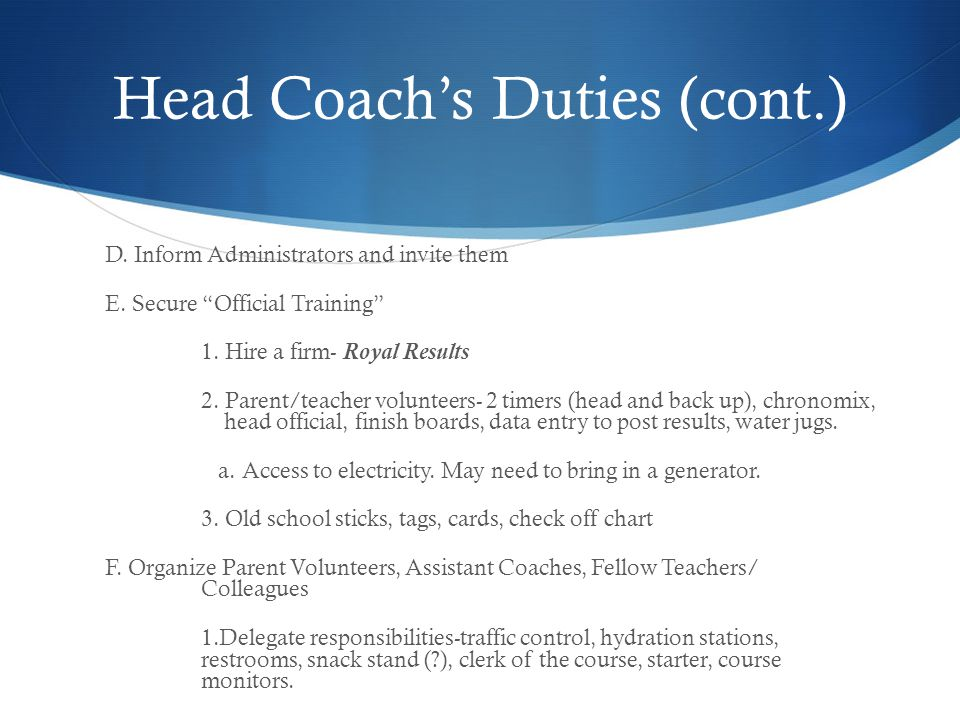 Head Coachs Duties (cont.) D. Inform Administrators and invite them E. Secure Official Training 1. Hire a firm- Royal Results 2. Parent/teacher volunt
