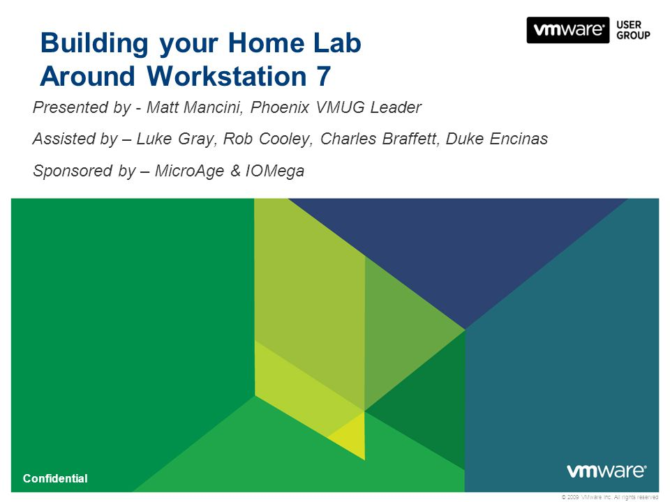 © 2009 VMware Inc. All rights reserved Confidential Building your Home Lab Around Workstation 7 Presented by - Matt Mancini, Phoenix VMUG Leader Assis