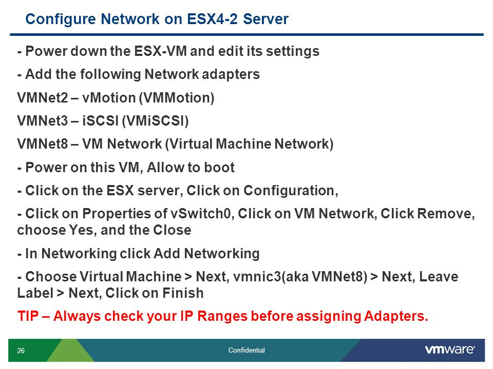 26 Confidential Configure Network on ESX4-2 Server - Power down the ESX-VM and edit its settings - Add the following Network adapters VMNet2 – vMotion